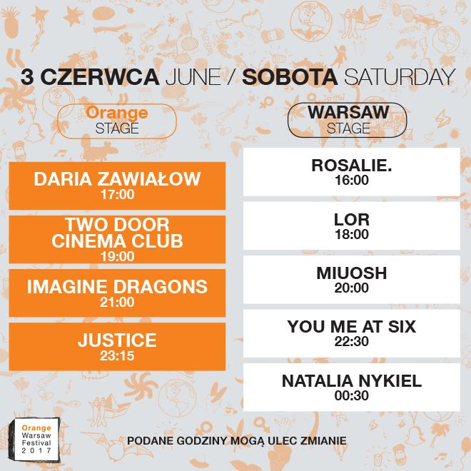 Rozkład koncertów 3 czerwca Orange Stage: Daria Zawiałow 17:00, Two Door Cinema Club 19:00, Imagine Dragons 21:00, Justice 23:15, Warsaw Stage: Rosalie. 16:00, LOR 18:00, Miuosh 20:00, You Me at Six 22:30, Natalia Nykiel 0:30